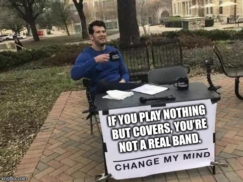 Change My Mind | IF YOU PLAY NOTHING BUT COVERS, YOU'RE NOT A REAL BAND. | image tagged in change my mind | made w/ Imgflip meme maker