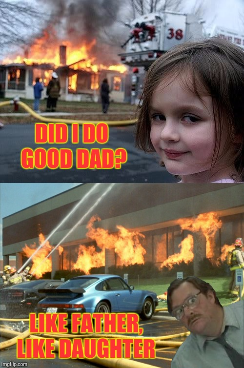 He's so proud  | DID I DO GOOD DAD? LIKE FATHER, LIKE DAUGHTER | image tagged in fire girl,memes,funny,office space,fire | made w/ Imgflip meme maker