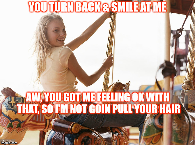 DMB The Idea Of You | YOU TURN BACK & SMILE AT ME AW, YOU GOT ME FEELING OK WITH THAT, SO I'M NOT GOIN PULL YOUR HAIR | image tagged in dmb,dave matthews band,the idea of you,girl,woman,merry go round | made w/ Imgflip meme maker