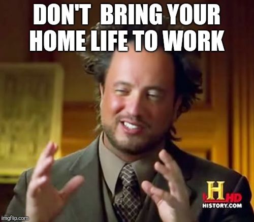 Ancient Aliens Meme | DON'T  BRING YOUR HOME LIFE TO WORK | image tagged in memes,ancient aliens | made w/ Imgflip meme maker