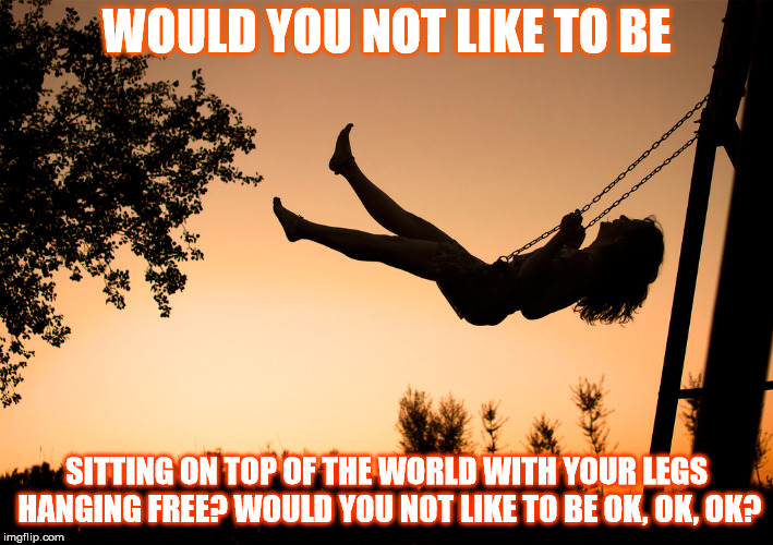 DMB Lie In Our Graves | WOULD YOU NOT LIKE TO BE SITTING ON TOP OF THE WORLD WITH YOUR LEGS HANGING FREE? WOULD YOU NOT LIKE TO BE OK, OK, OK? | image tagged in dmb,dave matthews band,lie in our graves,world,ok,okay | made w/ Imgflip meme maker