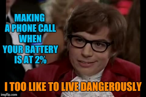 I Too Like To Live Dangerously Meme | MAKING A PHONE CALL WHEN YOUR BATTERY IS AT 2% I TOO LIKE TO LIVE DANGEROUSLY | image tagged in memes,i too like to live dangerously | made w/ Imgflip meme maker