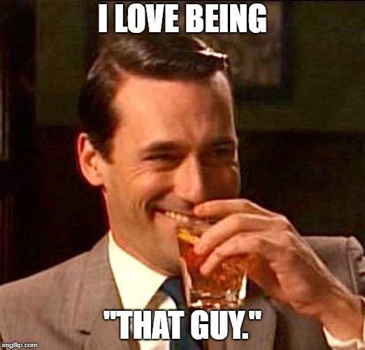 "I thoroughly enjoy messing with people and pointing out small problems that probably don't matter. | I LOVE BEING ""THAT GUY."" 