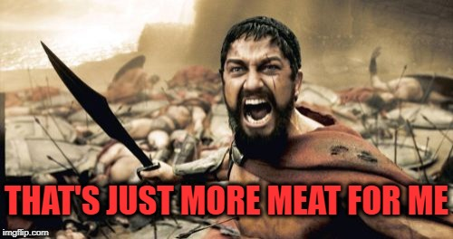 Sparta Leonidas Meme | THAT'S JUST MORE MEAT FOR ME | image tagged in memes,sparta leonidas | made w/ Imgflip meme maker