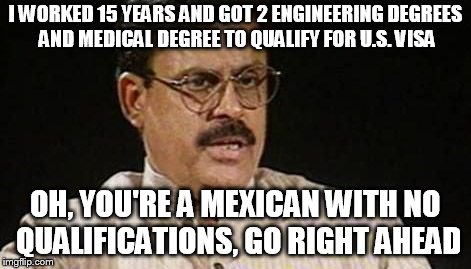 I WORKED 15 YEARS AND GOT 2 ENGINEERING DEGREES AND MEDICAL DEGREE TO QUALIFY FOR U.S. VISA OH, YOU'RE A MEXICAN WITH NO QUALIFICATIONS, GO  | image tagged in desi/indian parents | made w/ Imgflip meme maker