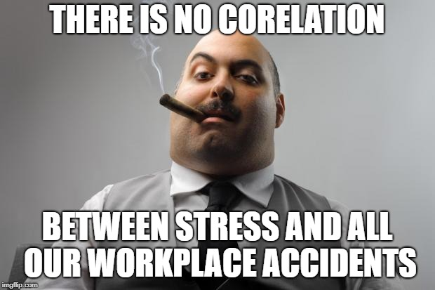 Scumbag Boss Meme | THERE IS NO CORELATION BETWEEN STRESS AND ALL OUR WORKPLACE ACCIDENTS | image tagged in memes,scumbag boss,AdviceAnimals | made w/ Imgflip meme maker