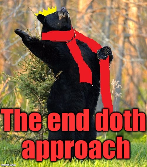 drama queen | The end doth approach | image tagged in drama queen | made w/ Imgflip meme maker