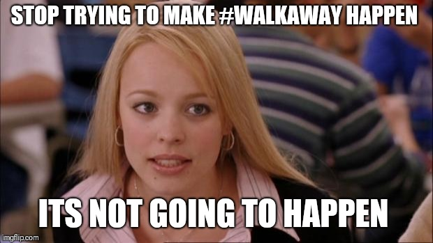 Its Not Going To Happen Meme | STOP TRYING TO MAKE #WALKAWAY HAPPEN ITS NOT GOING TO HAPPEN | image tagged in memes,its not going to happen | made w/ Imgflip meme maker