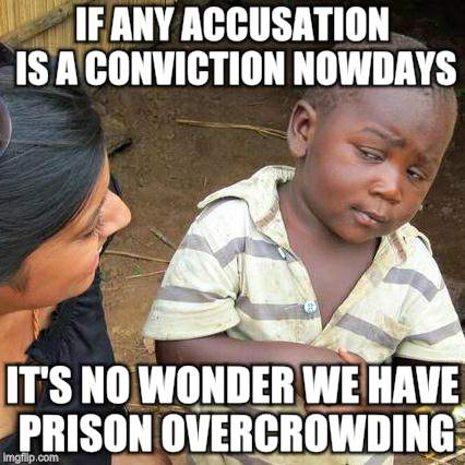 Third World Skeptical Kid Meme | IF ANY ACCUSATION IS A CONVICTION NOWDAYS IT'S NO WONDER WE HAVE PRISON OVERCROWDING | image tagged in memes,third world skeptical kid | made w/ Imgflip meme maker