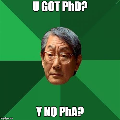 High Expectations Asian Father Meme | U GOT PhD? Y NO PhA? | image tagged in memes,high expectations asian father | made w/ Imgflip meme maker