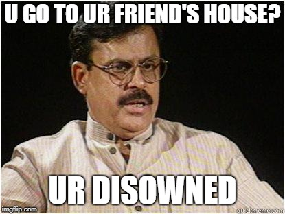 Typical Indian Dad | U GO TO UR FRIEND'S HOUSE? UR DISOWNED | image tagged in typical indian dad | made w/ Imgflip meme maker