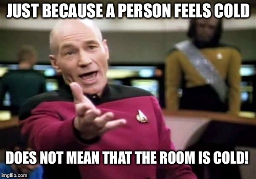 Picard Wtf Meme | JUST BECAUSE A PERSON FEELS COLD DOES NOT MEAN THAT THE ROOM IS COLD! | image tagged in memes,picard wtf | made w/ Imgflip meme maker