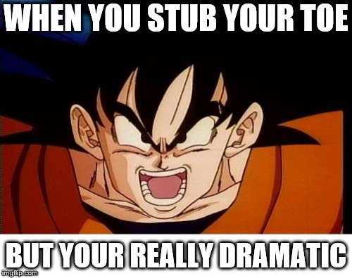 Crosseyed Goku Meme | WHEN YOU STUB YOUR TOE BUT YOUR REALLY DRAMATIC | image tagged in memes,crosseyed goku | made w/ Imgflip meme maker
