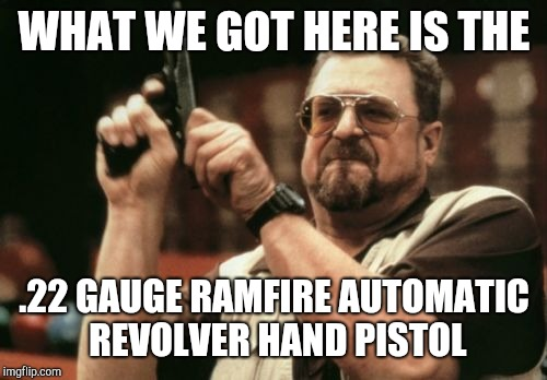 Am I The Only One Around Here Meme | WHAT WE GOT HERE IS THE .22 GAUGE RAMFIRE AUTOMATIC REVOLVER HAND PISTOL | image tagged in memes,am i the only one around here | made w/ Imgflip meme maker