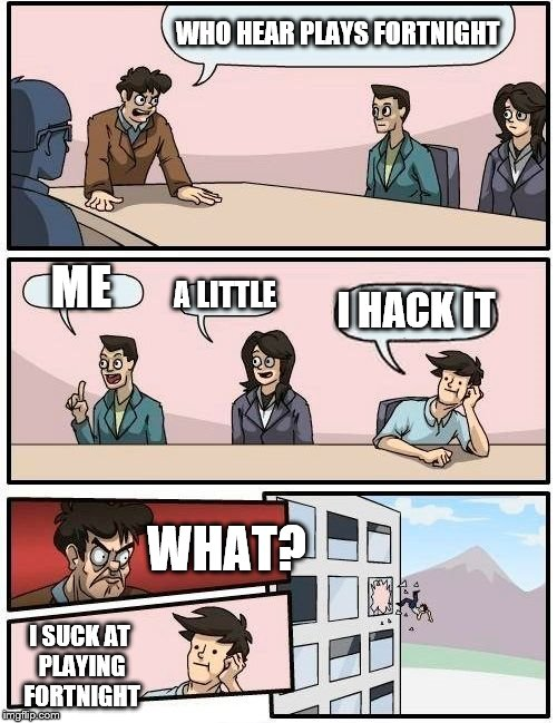 who plays fortnight | WHO HEAR PLAYS FORTNIGHT ME A LITTLE I HACK IT WHAT? I SUCK AT PLAYING FORTNIGHT | image tagged in memes,boardroom meeting suggestion,fortnite | made w/ Imgflip meme maker