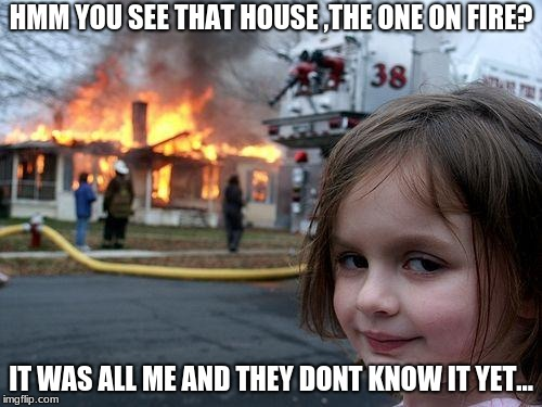 hmmm that house | HMM YOU SEE THAT HOUSE ,THE ONE ON FIRE? IT WAS ALL ME AND THEY DONT KNOW IT YET... | image tagged in memes,disaster girl,it was all me | made w/ Imgflip meme maker
