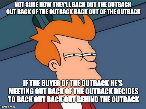 Futurama Fry Meme | NOT SURE HOW THEY'LL BACK OUT THE OUTBACK OUT BACK OF THE OUTBACK BACK OUT OF THE OUTBACK IF THE BUYER OF THE OUTBACK HE'S MEETING OUT BACK  | image tagged in memes,futurama fry | made w/ Imgflip meme maker
