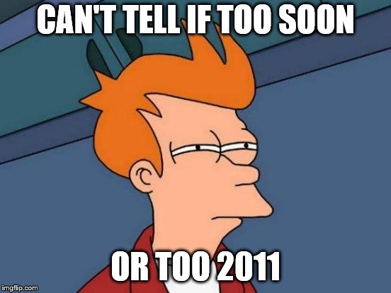 Futurama Fry Meme | CAN'T TELL IF TOO SOON OR TOO 2011 | image tagged in memes,futurama fry | made w/ Imgflip meme maker