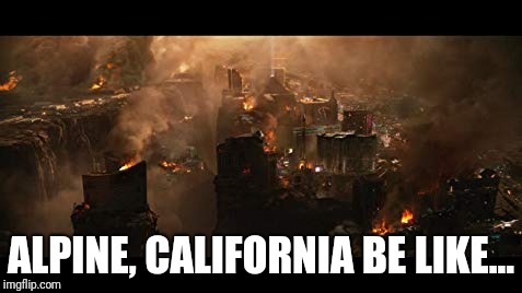Alpine California | ALPINE, CALIFORNIA BE LIKE... | image tagged in memes,wildfires,alpine,california,caloes,national guard | made w/ Imgflip meme maker
