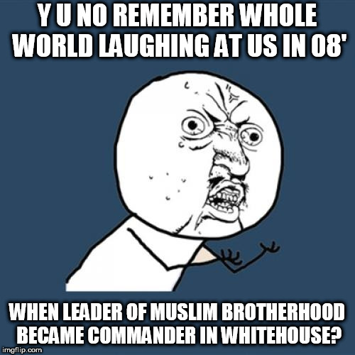 Y U No Meme | Y U NO REMEMBER WHOLE WORLD LAUGHING AT US IN 08' WHEN LEADER OF MUSLIM BROTHERHOOD BECAME COMMANDER IN WHITEHOUSE? | image tagged in memes,y u no | made w/ Imgflip meme maker