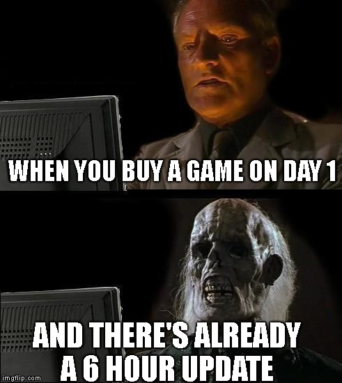 Ill Just Wait Here Meme | WHEN YOU BUY A GAME ON DAY 1 AND THERE'S ALREADY A 6 HOUR UPDATE | image tagged in memes,ill just wait here | made w/ Imgflip meme maker