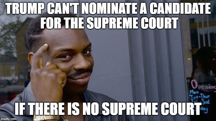Knowing the left they probably might try to abolish the supreme court. Just have to wait and see. | TRUMP CAN'T NOMINATE A CANDIDATE FOR THE SUPREME COURT IF THERE IS NO SUPREME COURT | image tagged in memes,roll safe think about it | made w/ Imgflip meme maker