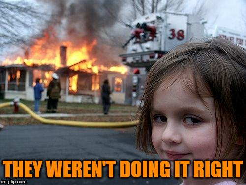 Disaster Girl Meme | THEY WEREN'T DOING IT RIGHT | image tagged in memes,disaster girl | made w/ Imgflip meme maker