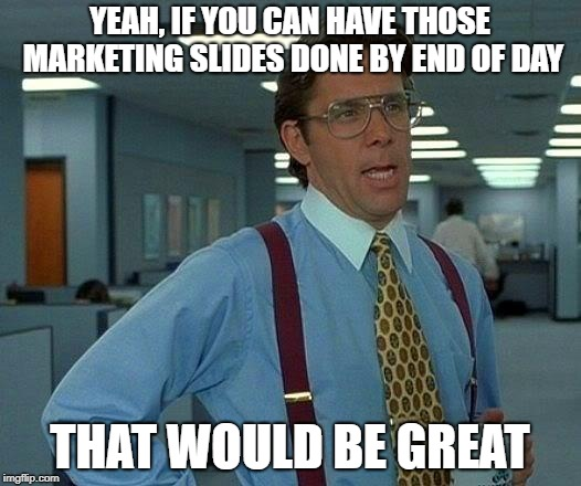 That Would Be Great Meme | YEAH, IF YOU CAN HAVE THOSE MARKETING SLIDES DONE BY END OF DAY THAT WOULD BE GREAT | image tagged in memes,that would be great | made w/ Imgflip meme maker