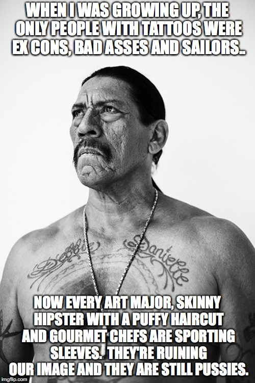 Tattoos are for the cool ones | WHEN I WAS GROWING UP, THE ONLY PEOPLE WITH TATTOOS WERE EX CONS, BAD ASSES AND SAILORS.. NOW EVERY ART MAJOR, SKINNY HIPSTER WITH A PUFFY H | image tagged in danny trejo,tattoos,bad ass,inked,so true memes | made w/ Imgflip meme maker