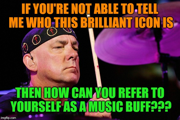 IF YOU'RE NOT ABLE TO TELL ME WHO THIS BRILLIANT ICON IS THEN HOW CAN YOU REFER TO  YOURSELF AS A MUSIC BUFF??? | image tagged in neil peart dec 7th | made w/ Imgflip meme maker