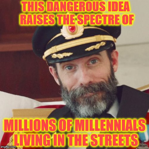 Captain Obvious | THIS DANGEROUS IDEA RAISES THE SPECTRE OF MILLIONS OF MILLENNIALS LIVING IN THE STREETS | image tagged in captain obvious | made w/ Imgflip meme maker