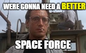 WERE GONNA NEED A BETTER SPACE FORCE BETTER | made w/ Imgflip meme maker