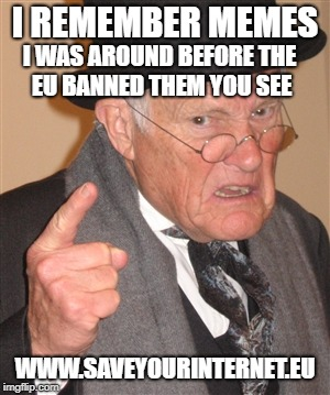 Imagine a future with no memes - actually don't bother if the EU get's its way you won't have to. | I REMEMBER MEMES WWW.SAVEYOURINTERNET.EU I WAS AROUND BEFORE THE EU BANNED THEM YOU SEE | image tagged in angry old man | made w/ Imgflip meme maker