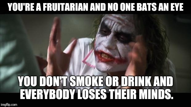 And everybody loses their minds Meme | YOU'RE A FRUITARIAN AND NO ONE BATS AN EYE YOU DON'T SMOKE OR DRINK AND EVERYBODY LOSES THEIR MINDS. | image tagged in memes,and everybody loses their minds | made w/ Imgflip meme maker