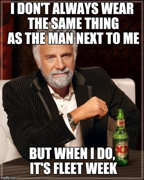 The Most Interesting Man In The World Meme | I DON'T ALWAYS WEAR THE SAME THING AS THE MAN NEXT TO ME BUT WHEN I DO, IT'S FLEET WEEK | image tagged in memes,the most interesting man in the world | made w/ Imgflip meme maker