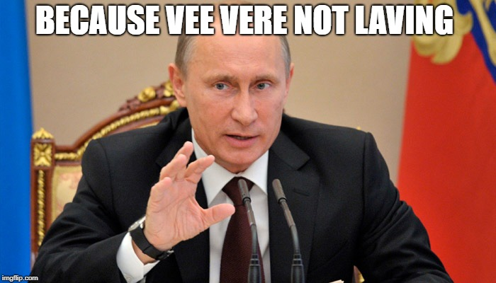 Putin perhaps | BECAUSE VEE VERE NOT LAVING | image tagged in putin perhaps | made w/ Imgflip meme maker