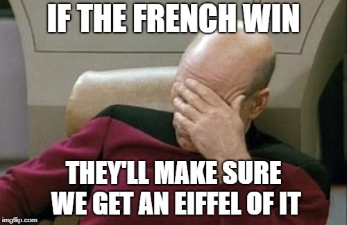 Captain Picard Facepalm Meme | IF THE FRENCH WIN THEY'LL MAKE SURE WE GET AN EIFFEL OF IT | image tagged in memes,captain picard facepalm | made w/ Imgflip meme maker