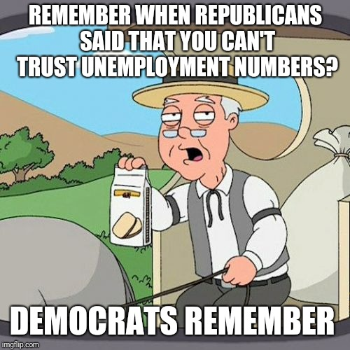 Pepperidge Farm Remembers Meme | REMEMBER WHEN REPUBLICANS SAID THAT YOU CAN'T TRUST UNEMPLOYMENT NUMBERS? DEMOCRATS REMEMBER | image tagged in memes,pepperidge farm remembers | made w/ Imgflip meme maker