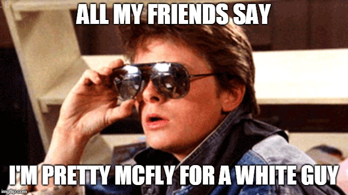 ALL MY FRIENDS SAY I'M PRETTY MCFLY FOR A WHITE GUY | made w/ Imgflip meme maker