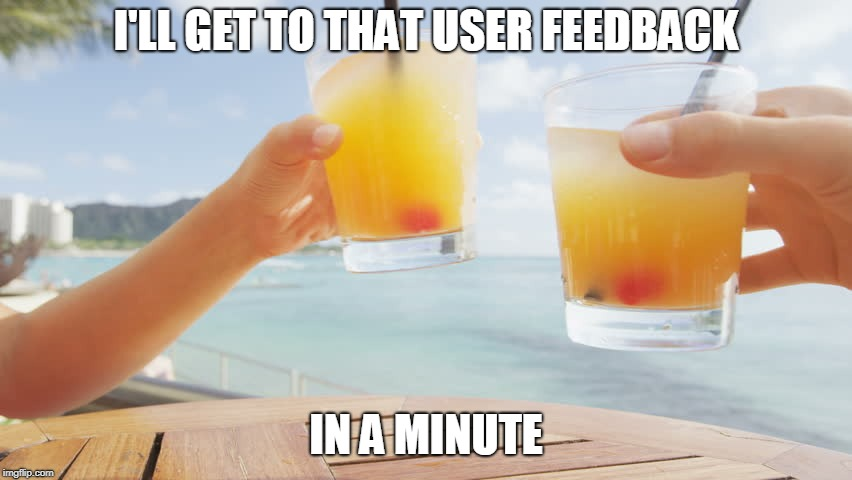 I'LL GET TO THAT USER FEEDBACK IN A MINUTE | made w/ Imgflip meme maker
