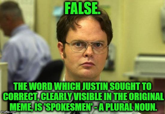 Dwight Schrute Meme | FALSE. THE WORD WHICH JUSTIN SOUGHT TO CORRECT, CLEARLY VISIBLE IN THE ORIGINAL MEME, IS 'SPOKESMEN' - A PLURAL NOUN. | image tagged in memes,dwight schrute | made w/ Imgflip meme maker
