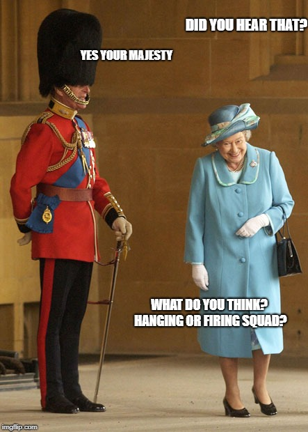 DID YOU HEAR THAT? YES YOUR MAJESTY WHAT DO YOU THINK? HANGING OR FIRING SQUAD? | made w/ Imgflip meme maker