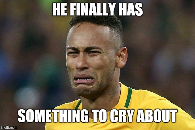 neymar crying | HE FINALLY HAS SOMETHING TO CRY ABOUT | image tagged in neymar crying | made w/ Imgflip meme maker