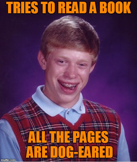 Bad Luck Brian Meme | TRIES TO READ A BOOK ALL THE PAGES ARE DOG-EARED | image tagged in memes,bad luck brian | made w/ Imgflip meme maker