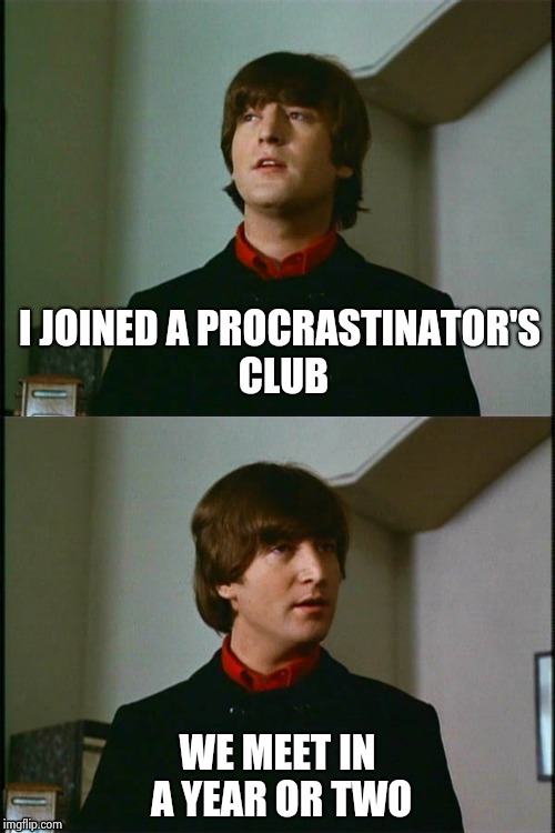 . . . Title . . . maybe later | I JOINED A PROCRASTINATOR'S CLUB WE MEET IN A YEAR OR TWO | image tagged in philosophical john,procrastination,waiting skeleton,latest,aint got no time fo dat | made w/ Imgflip meme maker