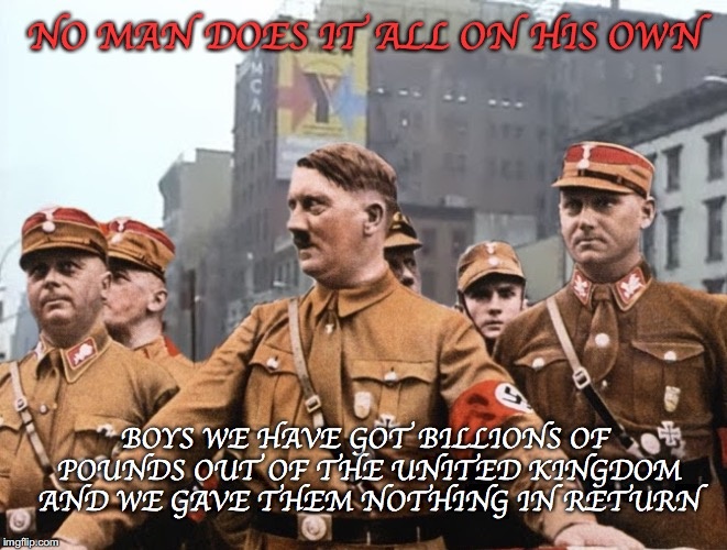 Mein Gay Fuhrer | NO MAN DOES IT ALL ON HIS OWN BOYS WE HAVE GOT BILLIONS OF POUNDS OUT OF THE UNITED KINGDOM AND WE GAVE THEM NOTHING IN RETURN | image tagged in mein gay fuhrer,brexit,eu,teresa may,libtards,remain | made w/ Imgflip meme maker