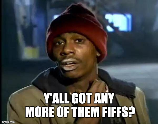 Y'all Got Any More Of That Meme | Y'ALL GOT ANY MORE OF THEM FIFFS? | image tagged in memes,y'all got any more of that | made w/ Imgflip meme maker