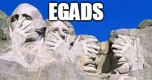 Mount Rushmore | EGADS | image tagged in mount rushmore,george washington,abe lincoln,teddy roosevelt,thomas jefferson,presidents | made w/ Imgflip meme maker