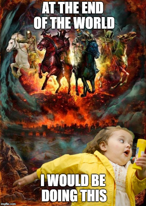 Four Horsemen of the Apocalypse Chubby Bubbles Girl  | AT THE END OF THE WORLD I WOULD BE DOING THIS | image tagged in four horsemen of the apocalypse chubby bubbles girl | made w/ Imgflip meme maker