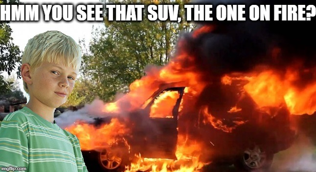 vengeful child | HMM YOU SEE THAT SUV, THE ONE ON FIRE? | image tagged in vengeful child | made w/ Imgflip meme maker